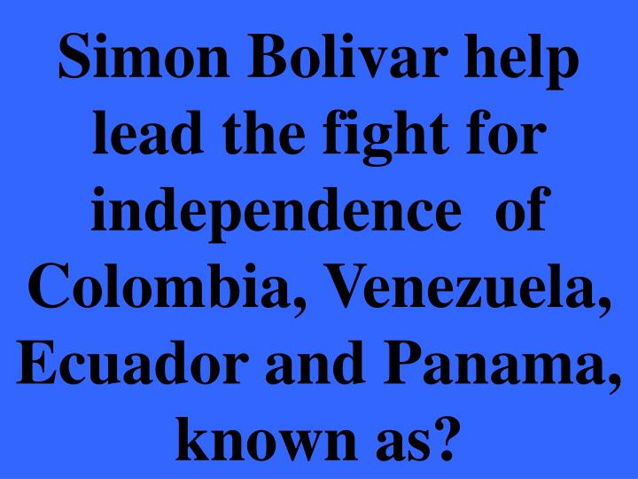 Simon Bolivar help lead the fight for independence  of Colombia, Venezuela, Ecuador and Panama, known as?