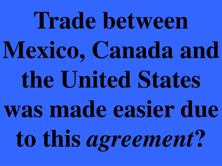 Trade between Mexico, Canada and the United States was made easier due to this