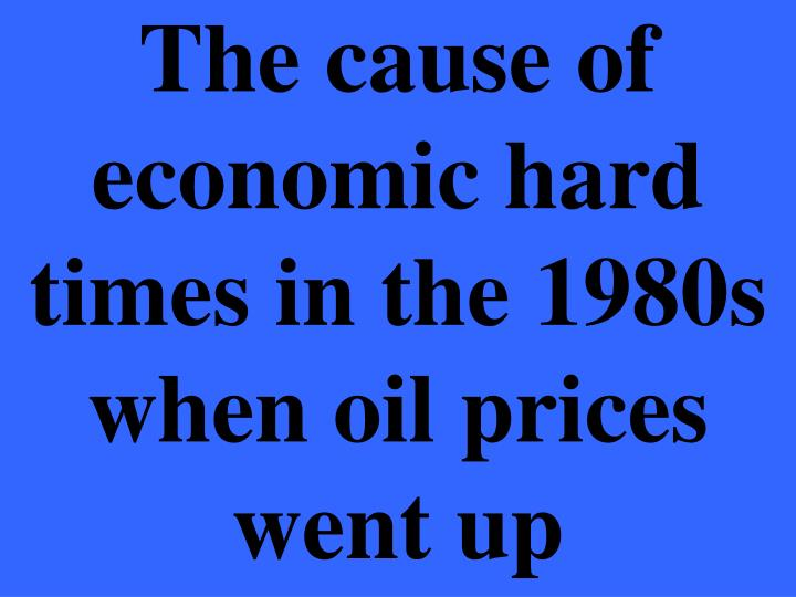 The cause of economic hard times in the 1980s when oil prices went up