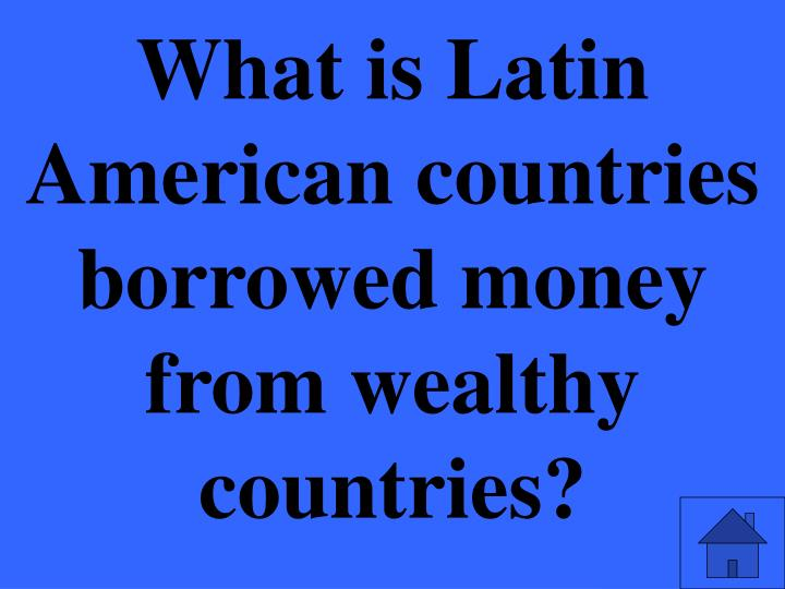 What is Latin American countries borrowed money from wealthy countries?