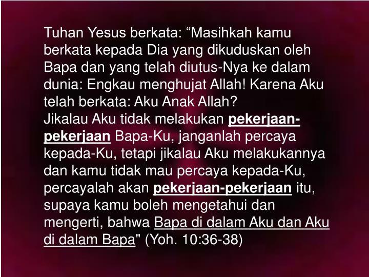 "Tuhan Yesus berkata: ""Masihkah kamu berkata kepada Dia yang dikuduskan oleh Bapa dan yang telah diutus-Nya ke dalam dunia: Engkau menghujat Allah! Karena Aku telah berkata: Aku Anak Allah?"