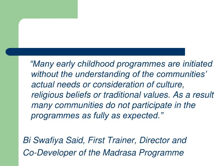 """Many early childhood programmes are initiated without the understanding of the communities' actual needs or consideration of culture, religious beliefs or traditional values. As a result many communities do not participate in the programmes as fully as expected."""