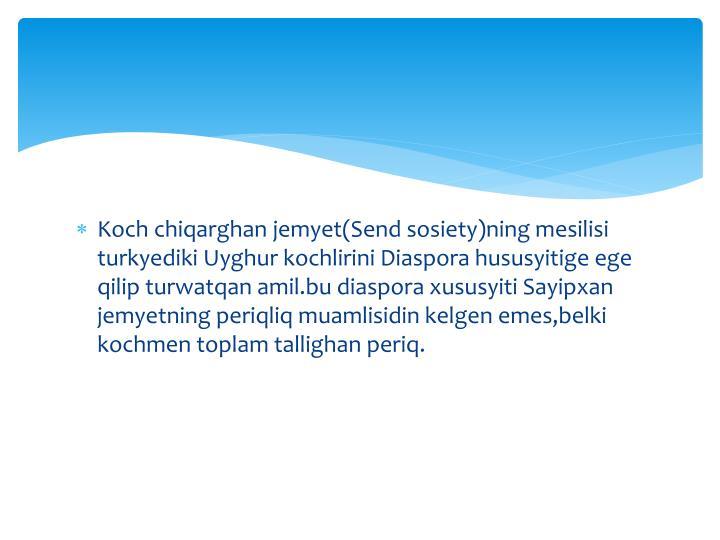 Koch chiqarghan jemyet(Send sosiety)ning mesilisi turkyediki Uyghur kochlirini Diaspora hususyitige ege qilip turwatqan amil.bu diaspora xususyiti Sayipxan jemyetning periqliq muamlisidin kelgen emes,belki kochmen toplam tallighan periq.