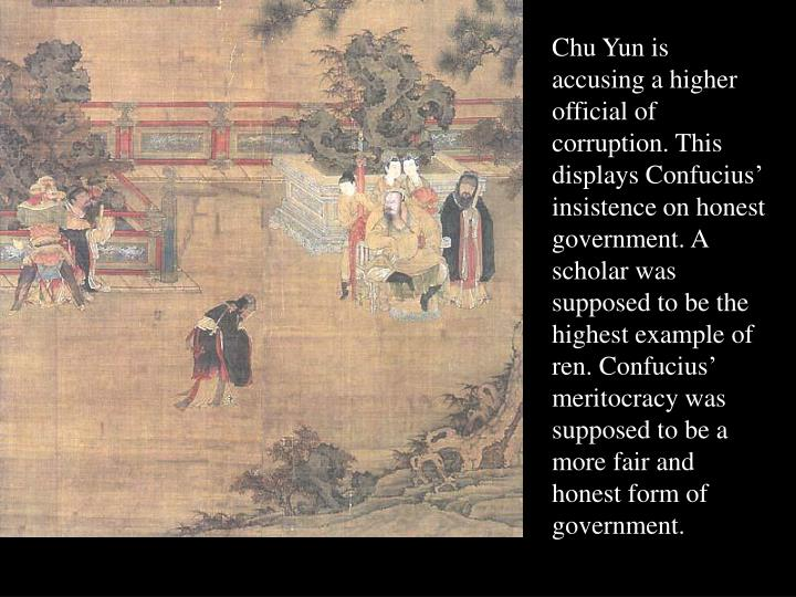 Chu Yun is accusing a higher official of corruption. This displays Confucius' insistence on honest government. A scholar was supposed to be the highest example of ren. Confucius' meritocracy was supposed to be a more fair and honest form of government.