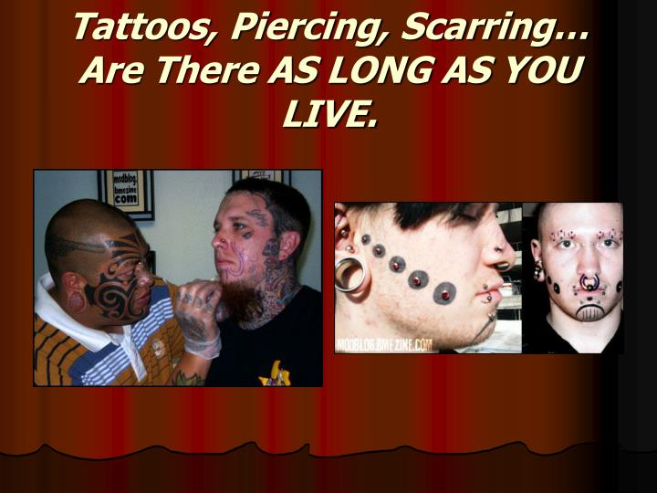 Tattoos, Piercing, Scarring… Are There AS LONG AS YOU LIVE.