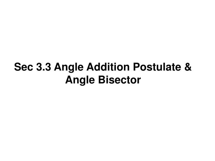 Sec 3.3 Angle Addition Postulate & Angle Bisector