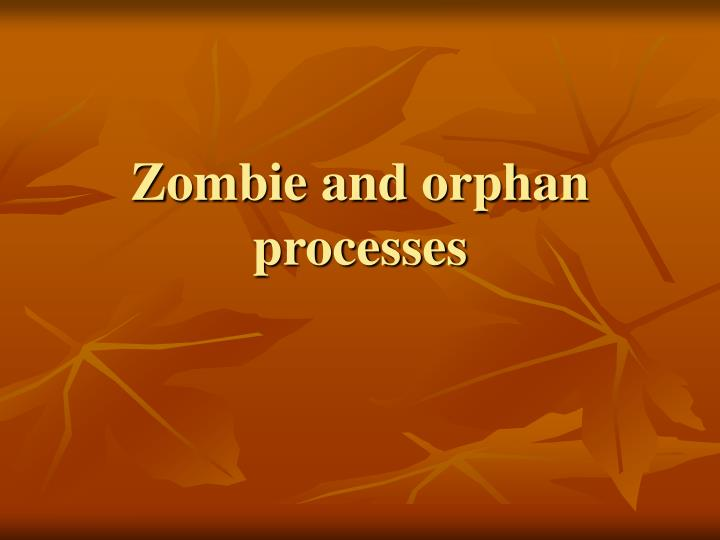 Zombie and orphan processes