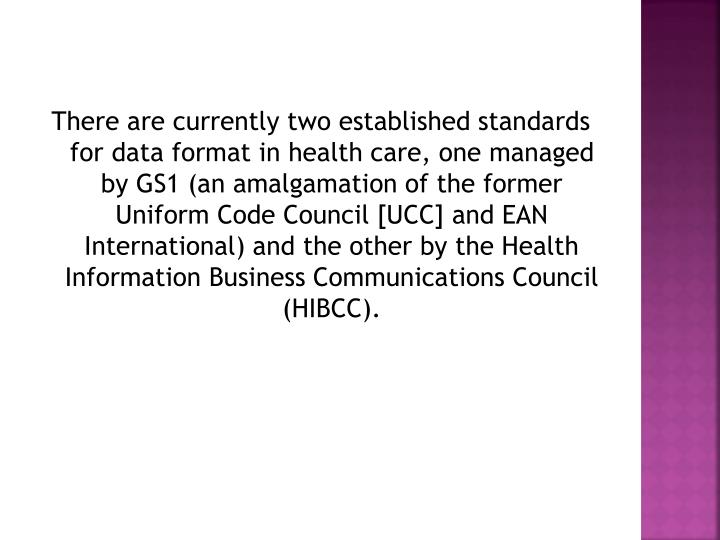 There are currently two established standards for data format in health care, one managed by GS1 (an amalgamation of the former Uniform Code Council [UCC] and EAN International) and the other by the Health Information Business Communications Council (HIBCC).