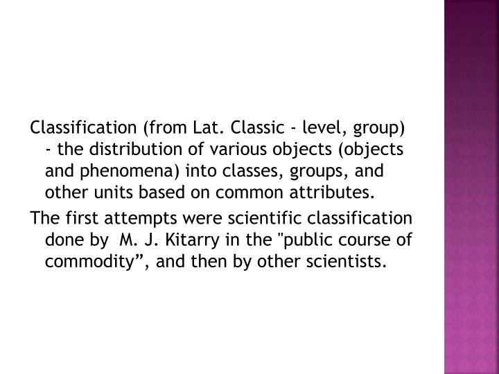 Classification (from Lat. Classic - level, group) - the distribution of various objects (objects and phenomena) into classes, groups, and other units based on common attributes.