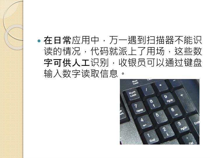在日常应用中,万一遇到扫描器不能识读的情况,代码就派上了用场,这些数字可供人工识别,收银员可以通过键盘输入数字读取信息。