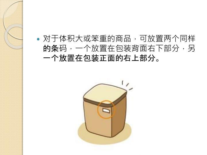 对于体积大或笨重的商品,可放置两个同样的条码,一个放置在包装背面右下部分,另一个放置在包装正面的右上部分。