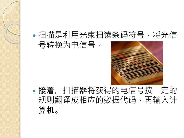 扫描是利用光束扫读条码符号,将光信号转换为电信号。