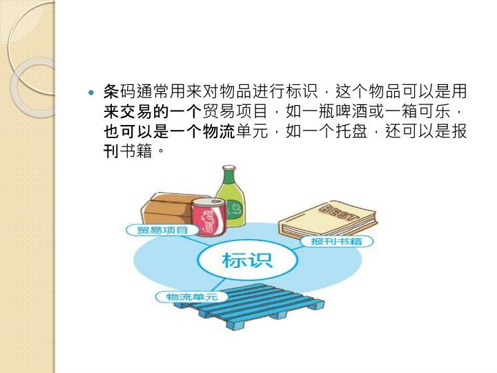 条码通常用来对物品进行标识,这个物品可以是用来交易的一个贸易项目,如一瓶啤酒或一箱可乐,也可以是一个物流单元,如一个托盘,还可以是报刊书籍。