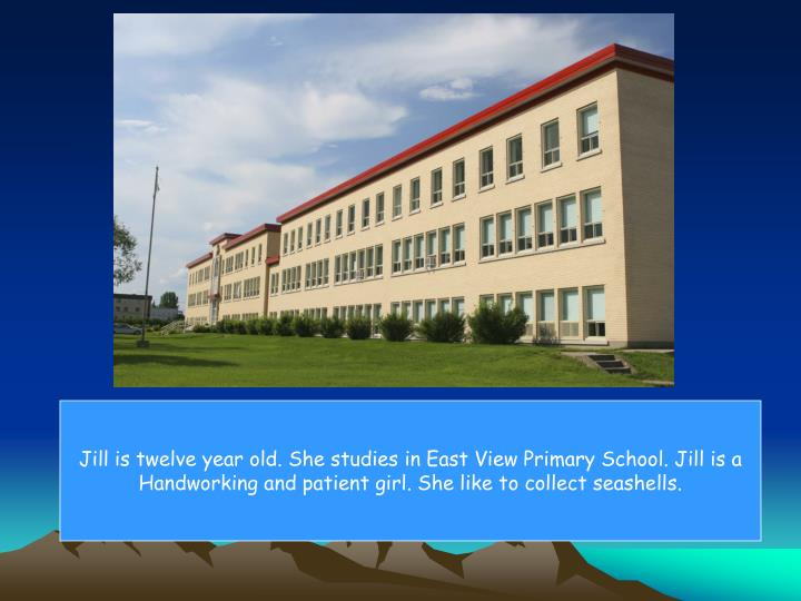 Jill is twelve year old. She studies in East View Primary School. Jill is a