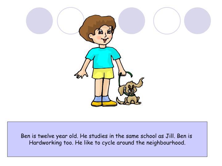 Ben is twelve year old. He studies in the same school as Jill. Ben is