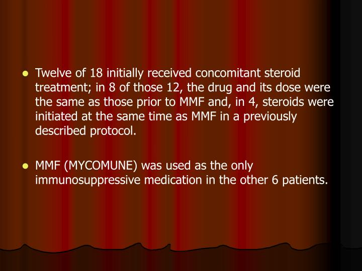 Twelve of 18 initially received concomitant steroid treatment; in 8 of those 12, the drug and its dose were the same as those prior to MMF and, in 4, steroids were initiated at the same time as MMF in a previously described protocol.