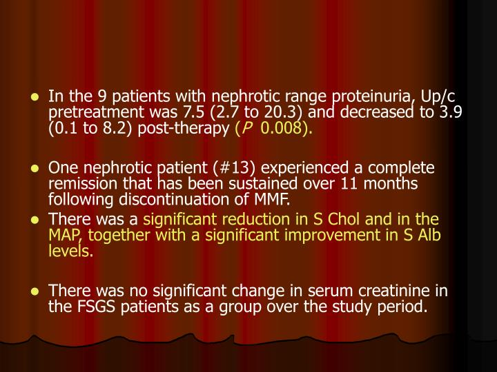 In the 9 patients with nephrotic range proteinuria, Up/c pretreatment was 7.5 (2.7 to 20.3) and decreased to 3.9 (0.1 to 8.2) post-therapy