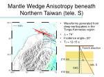 mantle wedge anisotropy beneath northern taiwan tele s