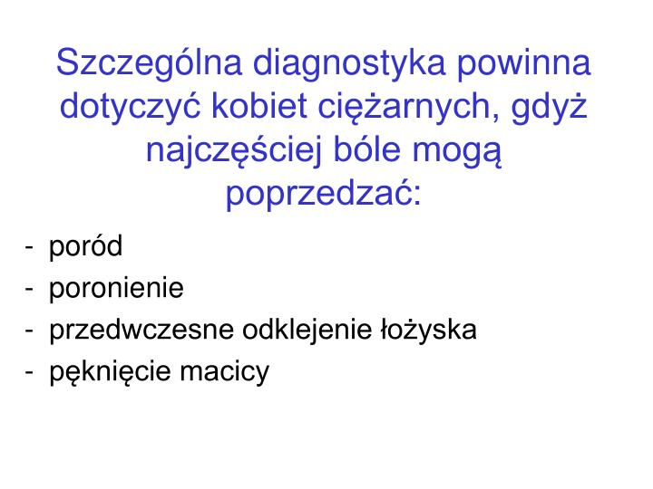 Szczególna diagnostyka powinna dotyczyć kobiet ciężarnych, gdyż najczęściej bóle mogą poprzedzać:
