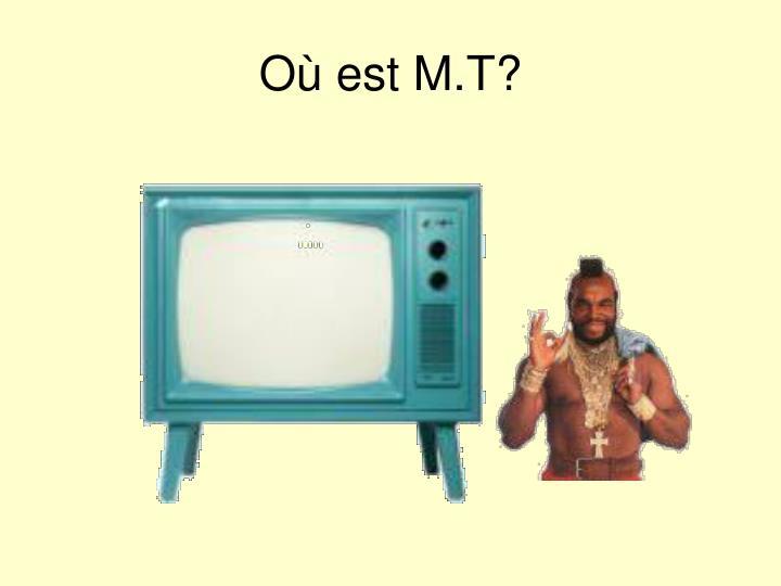 Où est M.T?