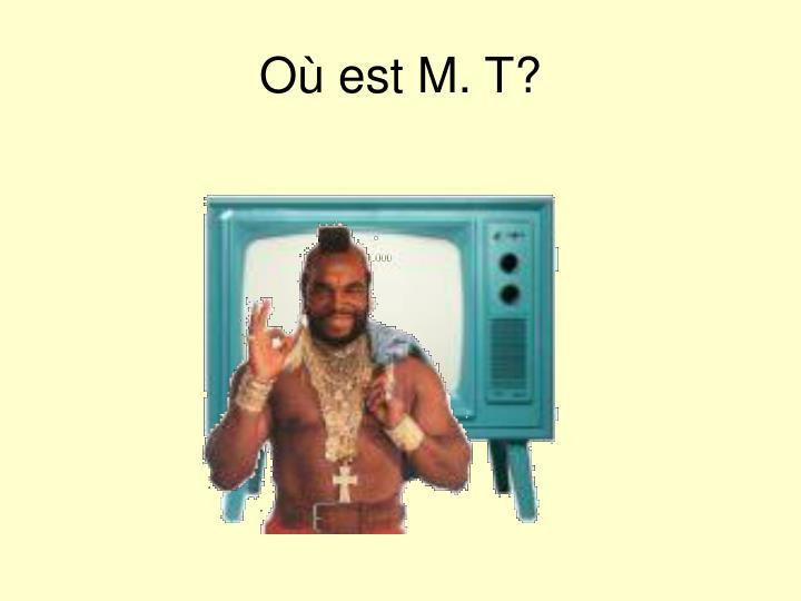 Où est M. T?