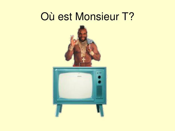 Où est Monsieur T?