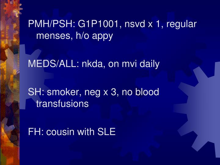 PMH/PSH: G1P1001, nsvd x 1, regular menses, h/o appy