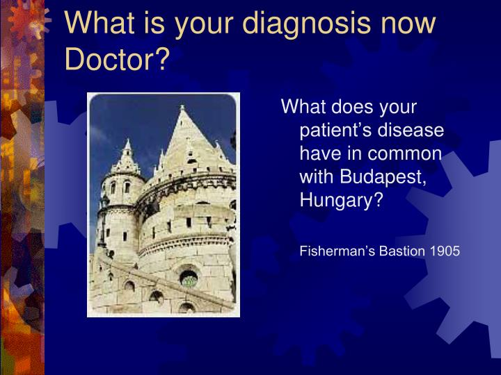 What is your diagnosis now Doctor?