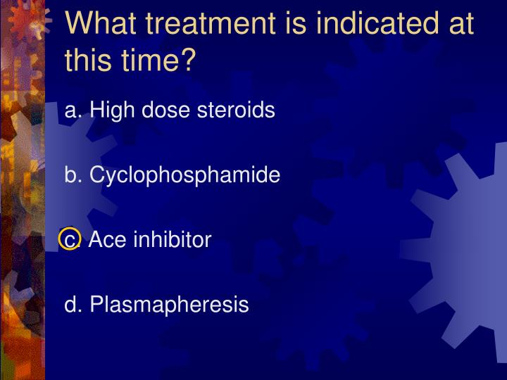 What treatment is indicated at this time?