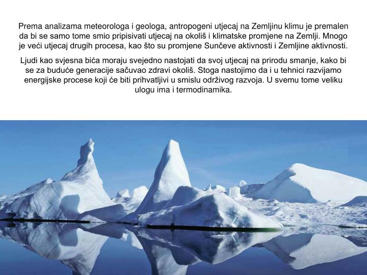 Prema analizama meteorologa i geologa, antropogeni utjecaj na Zemljinu klimu je premalen da bi se samo tome smio pripisivati utjecaj na okoliš i klimatske promjene na Zemlji. Mnogo je veći utjecaj drugih procesa, kao što su promjene Sunčeve aktivnosti i Zemljine aktivnosti.