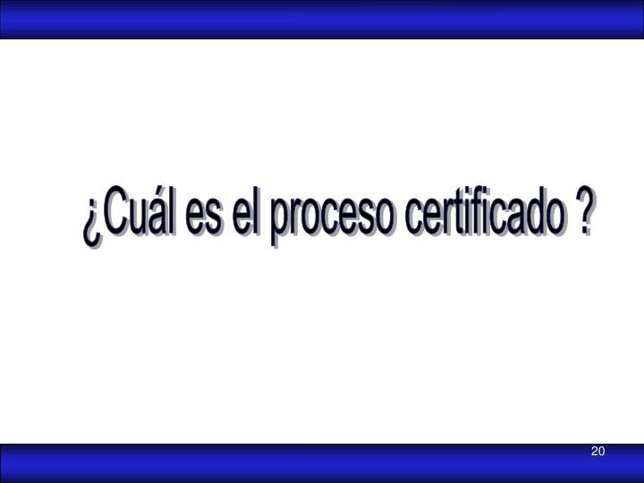 ¿Cuál es el proceso certificado ?