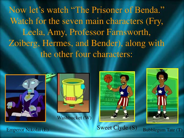 "Now let's watch ""The Prisoner of Benda.""  Watch for the seven main characters (Fry, Leela, Amy, Professor Farnsworth, Zoiberg, Hermes, and Bender), along with the other four characters:"