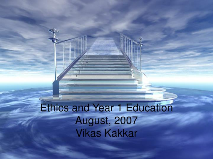Ethics and year 1 education august 2007 vikas kakkar
