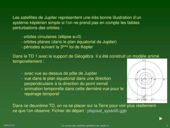 Les satellites de Jupiter représentent une très bonne illustration d'un système képlérien simple si l'on ne prend pas en compte les faibles perturbations des orbites :
