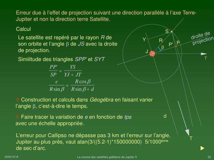 Erreur due à l'effet de projection suivant une direction parallèle à l'axe Terre-Jupiter et non la direction terre Satellite.
