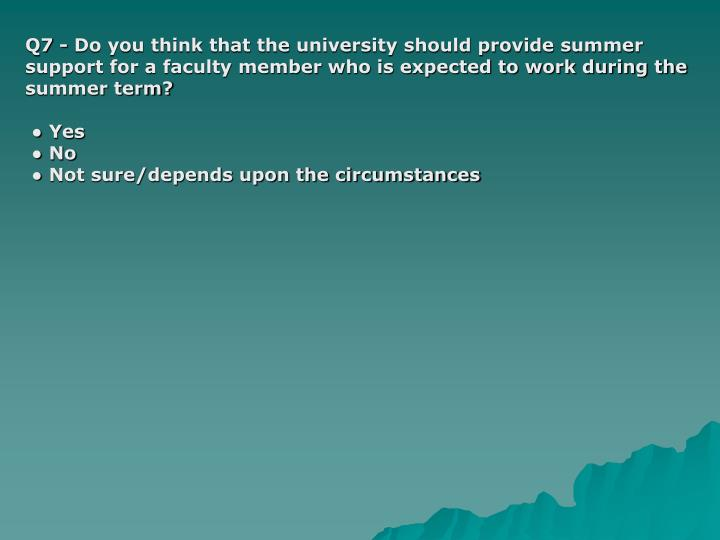 Q7 - Do you think that the university should provide summer support for a faculty member who is expected to work during the summer term?