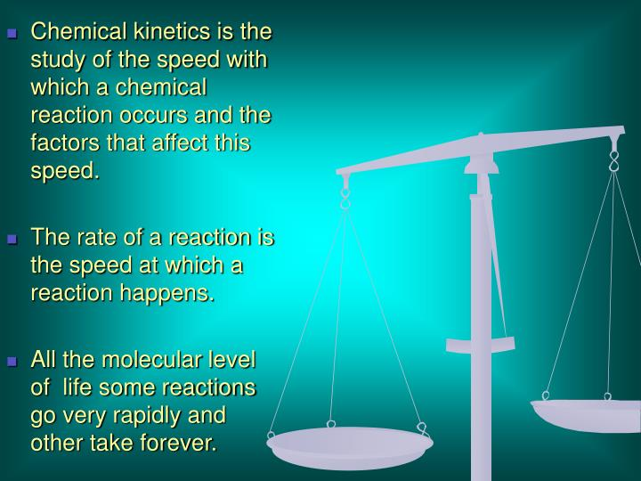 Chemical kinetics is the study of the speed with which a chemical reaction occurs and the factors that affect this speed.