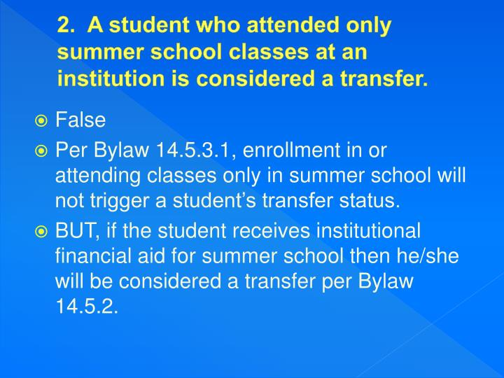 2.  A student who attended only summer school classes at an institution is considered a transfer.