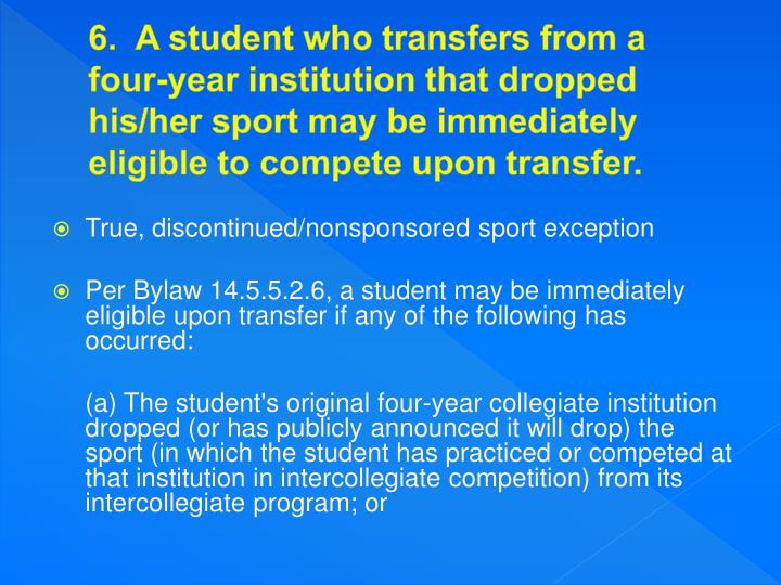 6.  A student who transfers from a four-year institution that dropped his/her sport may be immediately eligible to compete upon transfer.