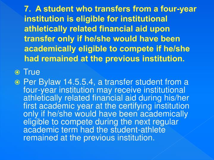 7.  A student who transfers from a four-year institution is eligible for institutional athletically related financial aid upon transfer only if he/she would have been academically eligible to compete if he/she had remained at the previous institution.
