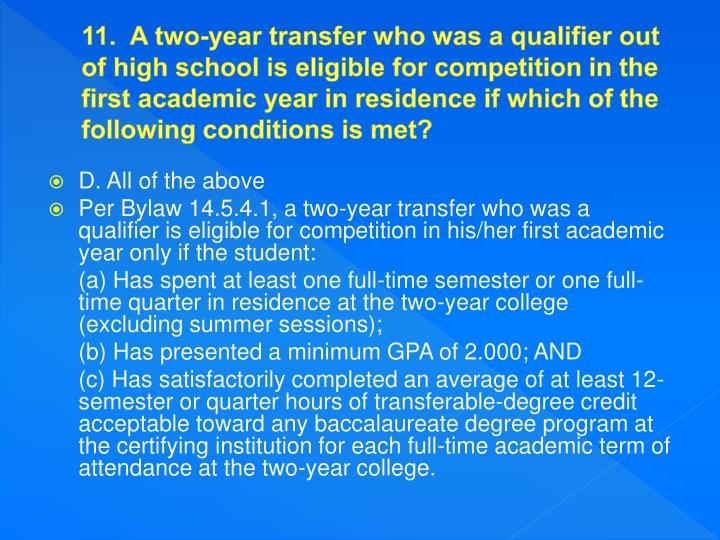 11.  A two-year transfer who was a qualifier out of high school is eligible for competition in the first academic year in residence if which of the following conditions is met?