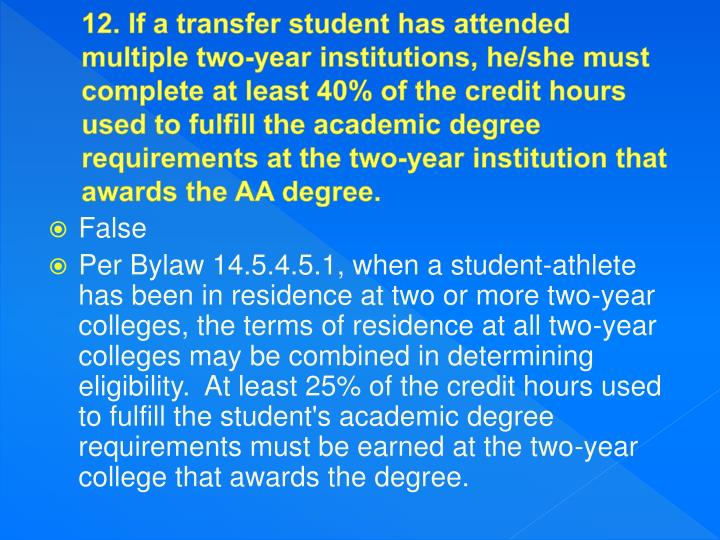 12. If a transfer student has attended multiple two-year institutions, he/she must complete at least 40% of the credit hours used to fulfill the academic degree requirements at the two-year institution that awards the AA degree.