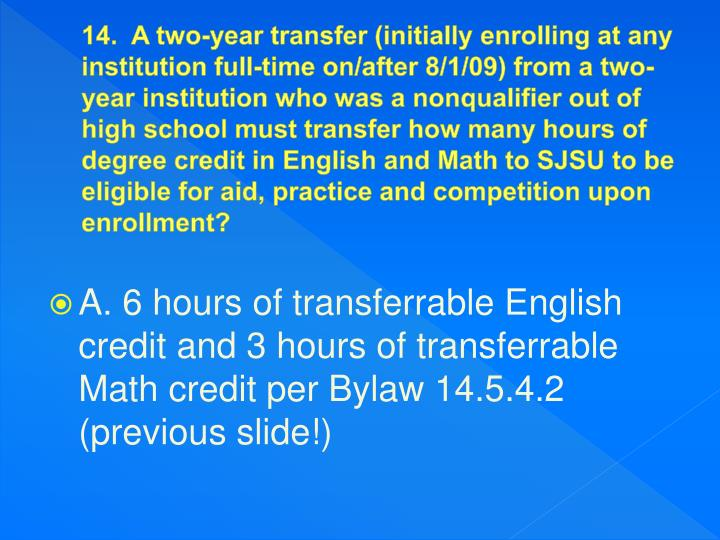 14.  A two-year transfer (initially enrolling at any institution full-time on/after 8/1/09) from a two-year institution who was a