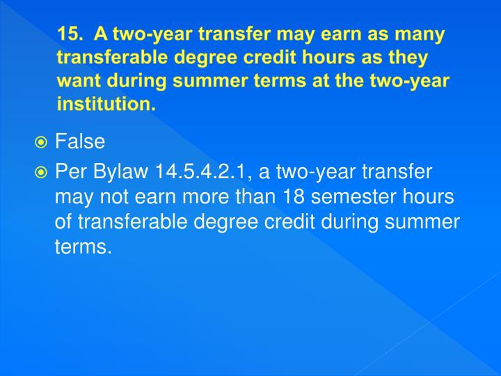 15.  A two-year transfer may earn as many transferable degree credit hours as they want during summer terms at the two-year institution.