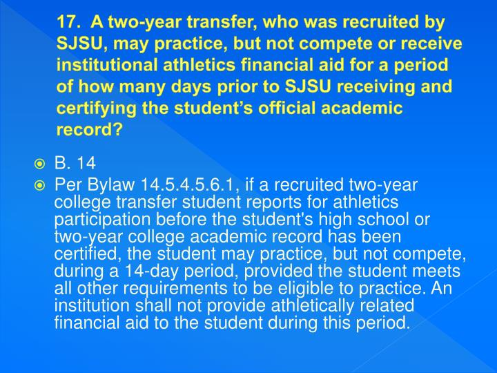 17.  A two-year transfer, who was recruited by SJSU, may practice, but not compete or receive institutional athletics financial aid for a period of how many days prior to SJSU receiving and certifying the student's official academic record?