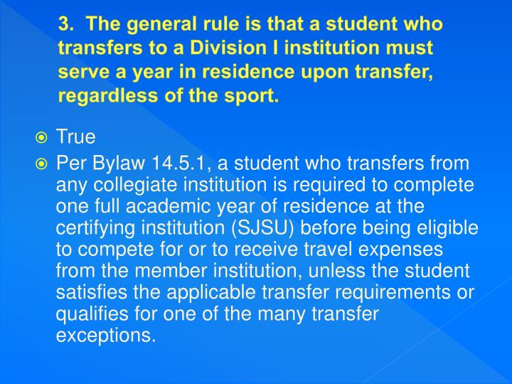 3.  The general rule is that a student who transfers to a Division I institution must serve a year in residence upon transfer, regardless of the sport.