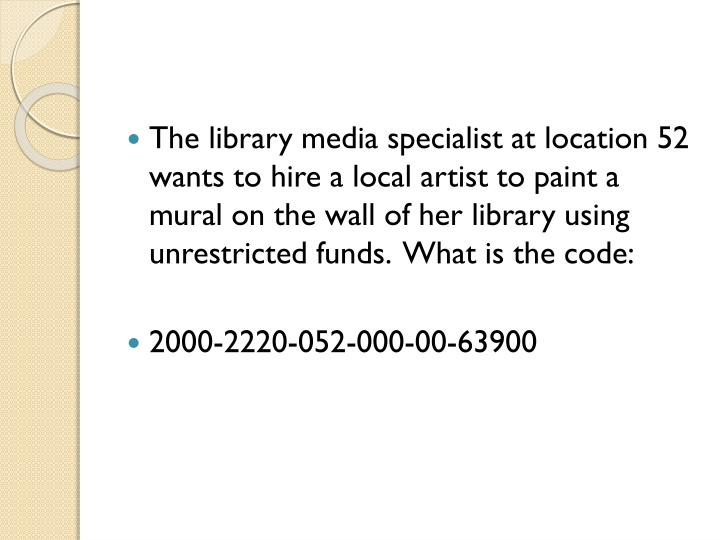 The library media specialist at location 52 wants to hire a local artist to paint a mural on the wall of her library using unrestricted funds.  What is the code: