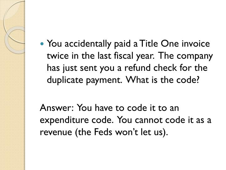 You accidentally paid a Title One invoice twice in the last fiscal year.  The company has just sent you a refund check for the duplicate payment.  What is the code?