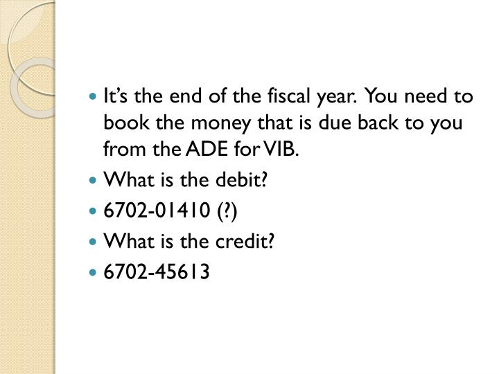 It's the end of the fiscal year.  You need to book the money that is due back to you from the ADE for VIB.