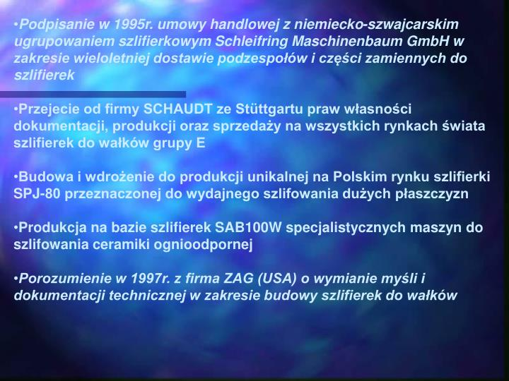 Podpisanie w 1995r. umowy handlowej z niemiecko-szwajcarskim ugrupowaniem szlifierkowym Schleifring Maschinenbaum GmbH w zakresie wieloletniej dostawie podzespow i czci zamiennych do szlifierek